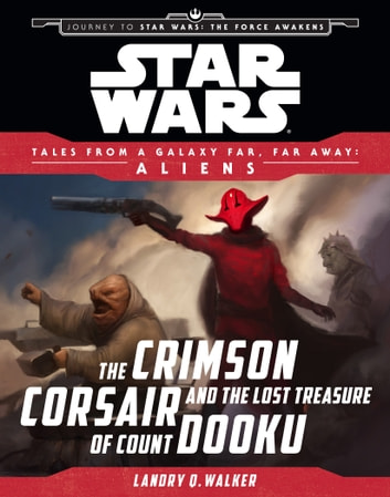 Star Wars Journey to the Force Awakens: The Crimson Corsair and the Lost Treasure of Count Dooku - Tales From a Galaxy Far, Far Away ebook by Landry Quinn Walker