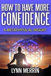 How to Have More Confidence:A Metaphysical Insight ebook by Lynn Merrin