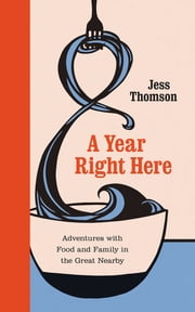 A Year Right Here - Adventures with Food and Family in the Great Nearby ebook by Jess Thomson, Hannah Viano