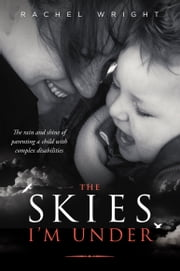 The Skies I'm Under: The Rain and Shine of Parenting a Child with Complex Disabilities ebook by Rachel Wright