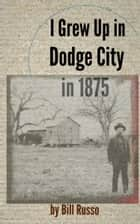 I Grew Up in Dodge City in 1875 ebook by Bill Russo
