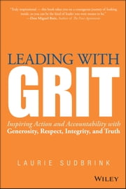Leading with GRIT - Inspiring Action and Accountability with Generosity, Respect, Integrity, and Truth ebook by Laurie Sudbrink