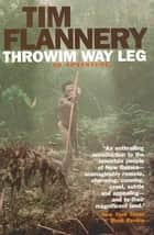 Throwim Way Leg - An Adventure ebook by Tim Flannery