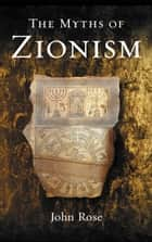 The Myths of Zionism ebook by John Rose
