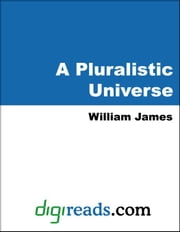 A Pluralistic Universe: Hibbert Lectures at Manchester College on the Present Situation in Philosophy ebook by James, William