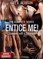 Entice Me! - Obsessed with a Billionaire - The Complete Series ebook by Kate B. Jacobson