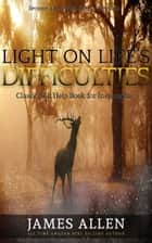 Light on Life's Difficulties: Classic Self Help Book for Inspiration ebook by James Allen