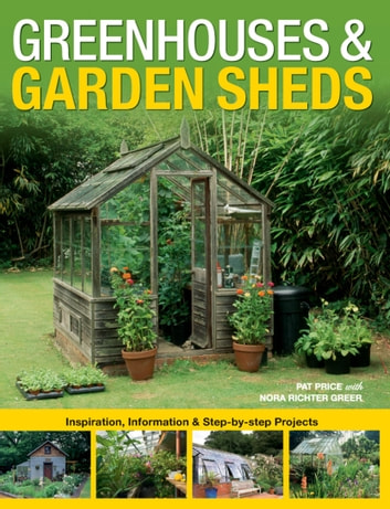 Greenhouses & Garden Sheds: Inspiration, Information & Step-by-Step Projects - Inspiration, Information & Step-by-Step Projects ebook by Pat Price,Nora Richter Greer