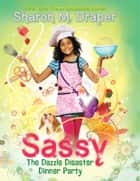 Sassy #4: The Dazzle Disaster Dinner Party ebook by Sharon M. Draper