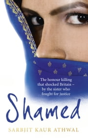 Shamed - The Honour Killing That Shocked Britain – by the Sister Who Fought for Justice ebook by Sarbjit Kaur Athwal