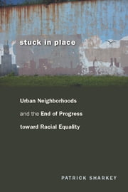 Stuck in Place - Urban Neighborhoods and the End of Progress toward Racial Equality ebook by Patrick Sharkey