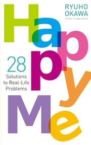 Happy Me - 28 Solutions to Real-Life Problems ebook by Ryuho Okawa