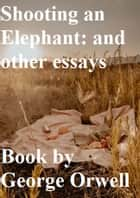 Shooting an Elephant: and other essays ebook by George Orwell