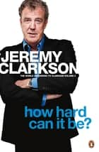 How Hard Can It Be? - The World According to Clarkson Volume 4 ebook by Jeremy Clarkson