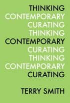 Thinking Contemporary Curating ebook by Terry Smith,Kate Fowle