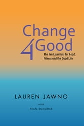 Change4Good - The Ten Essentials for Food, Fitness and the Good Life ebook by LAUREN JAWNO WITH FRAN SCHUMER