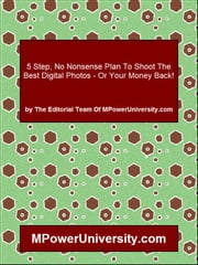5 Step, No Nonsense Plan To Shoot The Best Digital Photos - Or Your Money Back! ebook by Editorial Team Of MPowerUniversity.com