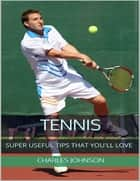 Tennis: Super Useful Tips That You'll Love ebook by Charles Johnson