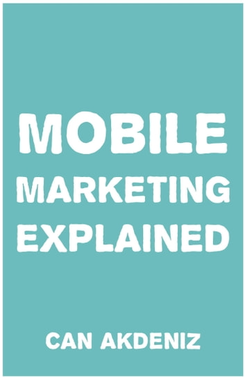 Mobile Marketing Explained ebook by Can Akdeniz