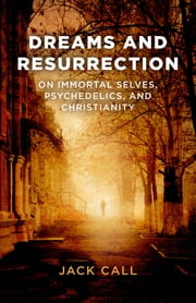 Dreams and Resurrection - On Immortal Selves, Psychedelics, and Christianity ebook by Jack Call