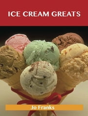 Ice Cream Greats: Delicious Ice Cream Recipes, The Top 100 Ice Cream Recipes ebook by Franks Jo