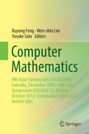 Computer Mathematics - 9th Asian Symposium (ASCM2009), Fukuoka, December 2009, 10th Asian Symposium (ASCM2012), Beijing, October 2012, Contributed Papers and Invited Talks ebook by Ruyong Feng,Wen-shin Lee,Yosuke Sato
