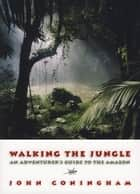 Walking the Jungle: An Adventurer's Guide to the Amazon - An Adventurer's Guide to the Amazon ebook by