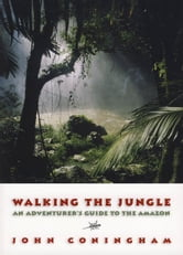 Walking the Jungle: An Adventurer's Guide to the Amazon - An Adventurer's Guide to the Amazon ebook by John Coningham