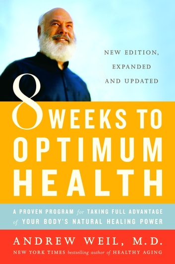 8 Weeks to Optimum Health - A Proven Program for Taking Full Advantage of Your Body's Natural Healing Power ebook by Andrew Weil, M.D.