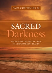 Sacred Darkness: Encountering Divine Love in Life's Darkest Places ebook by Paul Coutinho, SJ