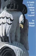 A Guide to B.C. Indian Myth and Legend ebook by Ralph Maud