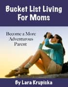 Bucket List Living For Moms - Become a More Adventurous Parent ebook by Lara Krupicka