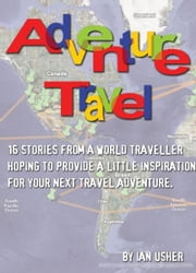 Adventure Travel: 16 stories from a world traveller hoping to provide little inspiration for your next travel adventure ebook by Ian Usher
