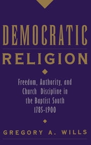 Democratic Religion - Freedom, Authority, and Church Discipline in the Baptist South, 1785-1900 ebook by Gregory A. Wills