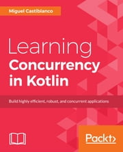 Learning Concurrency in Kotlin - Build highly efficient, robust, and concurrent applications ebook by Miguel Castiblanco