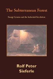 The Subterranean Forest: Energy Systems and the Industrial Revolution ebook by Sieferle, Rolf Peter
