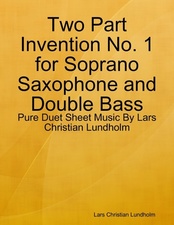 Two Part Invention No. 1 for Soprano Saxophone and Double Bass - Pure Duet Sheet Music By Lars Christian Lundholm ebook by Lars Christian Lundholm