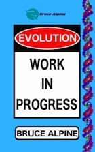 Evolution: Work In Progress ebook by Bruce Alpine