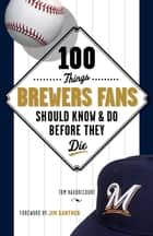 100 Things Brewers Fans Should Know & Do Before They Die ebook by Jim Gantner,Tom Haudricourt