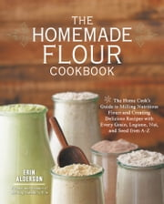 The Homemade Flour Cookbook - The Home Cook's Guide to Milling Nutritious Flours and Creating Delicious Recipes with Every Grain, Legume, Nut, and Seed from A-Z ebook by Erin Alderson