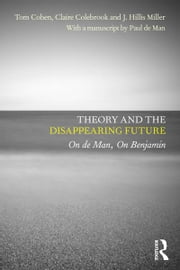 Theory and the Disappearing Future - On de Man, On Benjamin ebook by Tom Cohen,Claire Colebrook,J. Hillis Miller,with a manuscript by Paul de Man