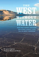 The West without Water - What Past Floods, Droughts, and Other Climatic Clues Tell Us about Tomorrow ebook by Frances Malamud-Roam,B. Lynn Ingram