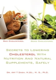 Secrets to Lowering Cholesterol With Nutrition And Natural Supplements, Safely ebook by Dr. Art T Dash, M.Sc., M. S., Ph. D.