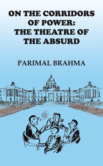 On the Corridors of Power: the Theatre of the Absurd ebook by Parimal Brahma