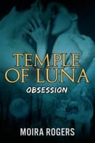 Temple of Luna: Obsession - Temple of Luna, #2 ebook by Moira Rogers