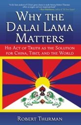 Why the Dalai Lama Matters - His Act of Truth as the Solution for China, Tibet, and the World ebook by Robert Thurman