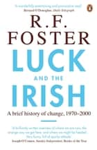Luck and the Irish - A Brief History of Change, 1970-2000 ebook by Professor R F Foster