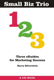 Small Biz Trio: Three eGuides for Marketing Success ebook by Barry Silverstein