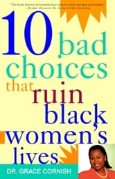 10 Bad Choices That Ruin Black Women's Lives ebook by Grace Cornish, Ph.D.