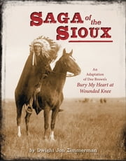 Saga of the Sioux - An Adaptation from Dee Brown's Bury My Heart at Wounded Knee ebook by Dee Brown,Dwight Jon Zimmerman